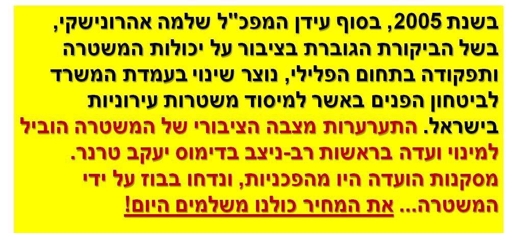 """בשנת 2005, בסוף עידן המפכ""""ל שלמה אהרונישקי, בשל הביקורת הגוברת בציבור על יכולות המשטרה ותפקודה בתחום הפלילי, נוצר שינוי בעמדת המשרד לביטחון הפניםבאשר למיסוד משטרות עירוניות בישראל. התערערות מצבה הציבורי של המשטרה הוביל למינוי ועדה בראשות רב-ניצב בדימוס יעקב טרנר. מסקנות הועדה היו מהפכניות, ונדחו בבוז על ידי המשטרה... את המחיר כולנו משלמים היום!"""