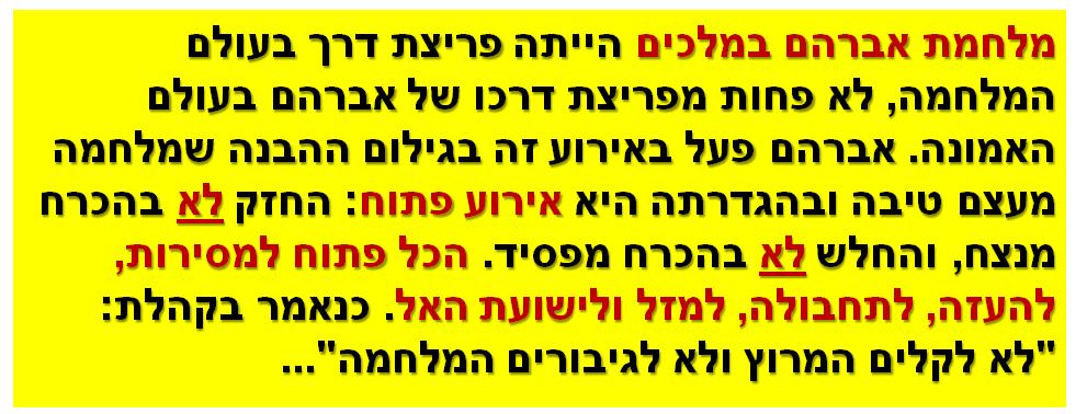 """מלחמת אברהם במלכים הייתה פריצת דרך בעולם המלחמה, לא פחות מפריצת דרכו של אברהם בעולם האמונה. אברהם פעל באירוע זה בגילום ההבנה שמלחמה מעצם טיבה ובהגדרתה היא אירוע פתוח: החזק לא בהכרח מנצח, והחלש לא בהכרח מפסיד. הכל פתוח למסירות, להעזה, לתחבולה, למזל ולישועת האל. כנאמר בקהלת: """"לא לקלים המרוץ ולא לגיבורים המלחמה""""..."""