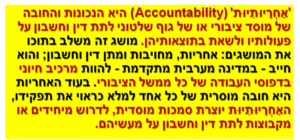 'אַחְרָיוּתִיוּת'Accountability)) היאהנכונות והחובה של מוסד ציבורי או של גוף שלטוני לתת דין וחשבון על פעולותיו ולשאת בתוצאותיהן. מושג זה משלב בתוכו את המושגים: אחריות, מחויבות ומתן דין וחשבון; והוא חייב - במדינה מערבית מתקדמת - להוות מרכיב חיוני בדפוסי העבודה של כל ממשל הציבורי. בעוד האחריות היאחובה מוסרית של כל אחד למלא כראוי את תפקידו, האַחְרָיוּתִיוּתיוצרת סמכות מוסדית, לדרוש מיחידים או מקבוצות לתת דין וחשבון על מעשיהם.