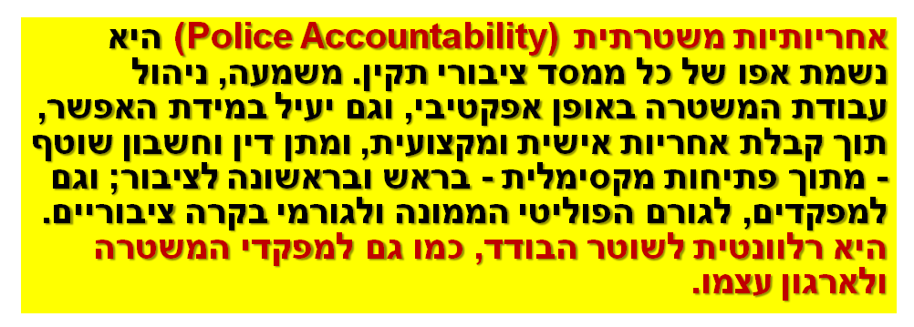 אחריותיות משטרתית (Police Accountability) היא נשמת אפו של כל ממסד ציבורי תקין. משמעה, ניהול עבודת המשטרה באופן אפקטיבי, וגם יעיל במידת האפשר, תוך קבלת אחריות אישית ומקצועית, ומתן דין וחשבון שוטף - מתוך פתיחות מקסימלית - בראש ובראשונה לציבור; וגם למפקדים, לגורם הפוליטי הממונה ולגורמי בקרה ציבוריים. היא רלוונטית לשוטר הבודד, כמו גם למפקדי המשטרה ולארגון עצמו.