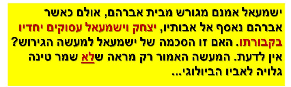 ישמעאל אמנם מגורש מבית אברהם, אולם כאשר אברהם נאסף אל אבותיו, יצחק וישמעאל עסוקים יחדיו בקבורתו. האם זו הסכמה של ישמעאל למעשה הגירוש? אין לדעת. המעשה האמור רק מראה שלא שמר טינה גלויה לאביו הביולוגי...