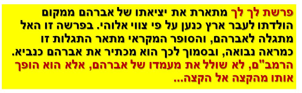 """פרשת לך לך מתארת את יציאתו של אברהם ממקום הולדתו לעבר ארץ כנען על פי צווי אלוהי. בפרשה זו האל מתגלה לאברהם, והסופר המקראי מתאר התגלות זו כמראה נבואה, ובסמוך לכך הוא מכתיר את אברהם כנביא. הרמב""""ם, לא שולל את מעמדו של אברהם, אלא הוא הופך אותו מהקצה אל הקצה..."""