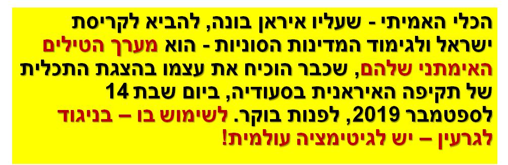 הכלי האמיתי - שעליו איראן בונה, להביא לקריסת ישראל ולגימוד המדינות הסוניות - הוא מערך הטילים האימתני שלהם, שכבר הוכיח את עצמו בהצגת התכלית של תקיפה האיראנית בסעודיה, ביום שבת 14 לספטמבר 2019, לפנות בוקר. לשימוש בו – בניגוד לגרעין – יש לגיטימציה עולמית!