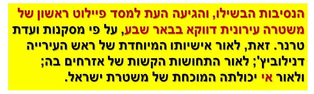 הנסיבות הבשילו, והגיעה העת למסד פיילוט ראשון של משטרה עירונית דווקא בבאר שבע, על פי מסקנות ועדת טרנר. זאת, לאור אישיותו המיוחדת של ראש העירייה דנילוביץ'; לאור התחושות הקשות של אזרחים בה; ולאור אי יכולתה המוכחת של משטרת ישראל.